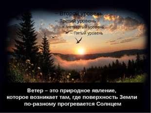 Ветер – это природное явление, которое возникает там, где поверхность Земли п