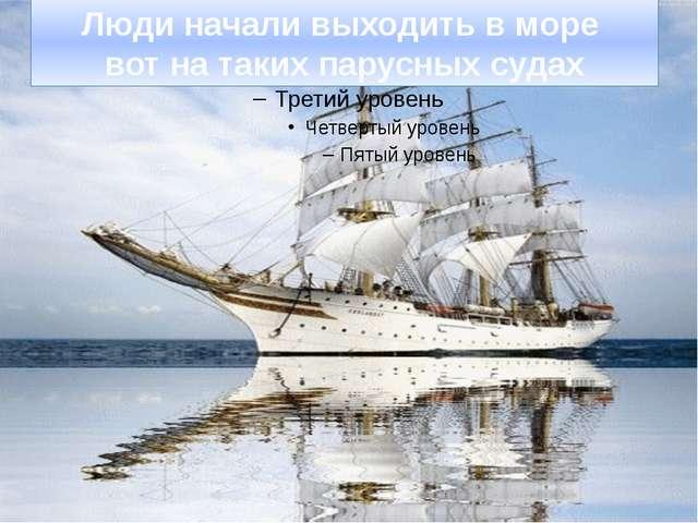 Люди начали выходить в море вот на таких парусных судах