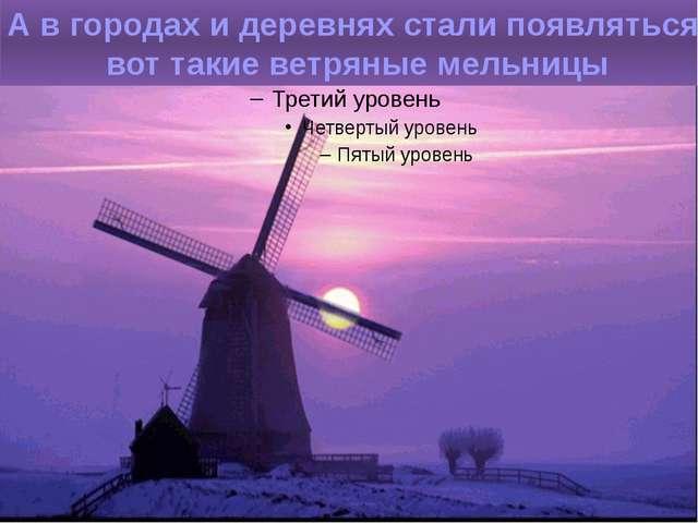 А в городах и деревнях стали появляться вот такие ветряные мельницы