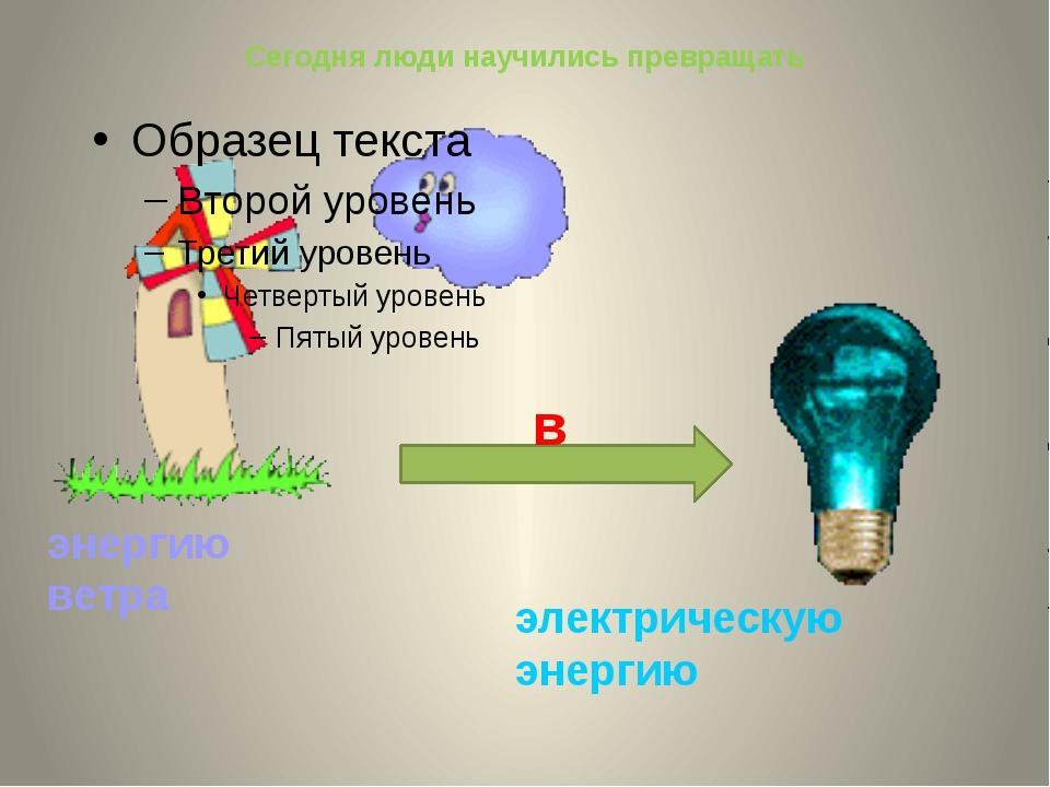 Сегодня люди научились превращать энергию ветра электрическую энергию в