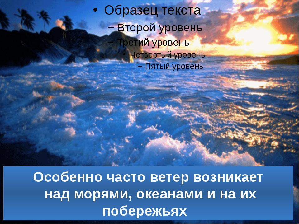 Особенно часто ветер возникает над морями, океанами и на их побережьях