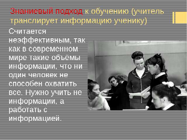 Знаниевый подход к обучению (учитель транслирует информацию ученику) Считаетс...