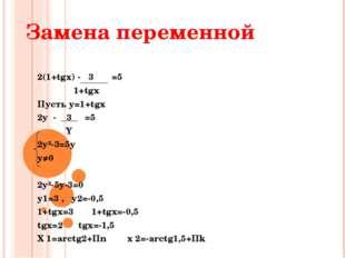 Замена переменной 2(1+tgx) - 3 =5 1+tgx Пусть y=1+tgx 2y - 3 =5 Y 2y²-3=5y y≠