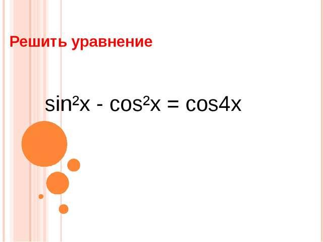 Решить уравнение sin²x - cos²x = cos4x