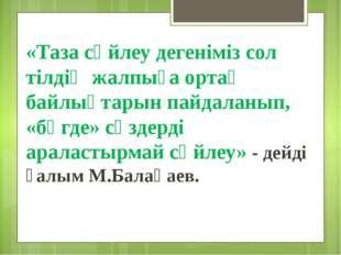 «Таза сөйлеу дегеніміз сол тілдің жалпыға ортақ байлықтарын пайдаланып, «бөгд