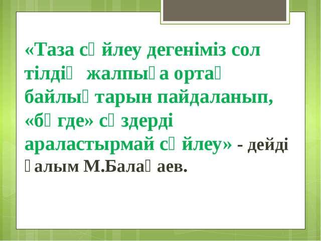 «Таза сөйлеу дегеніміз сол тілдің жалпыға ортақ байлықтарын пайдаланып, «бөгд...
