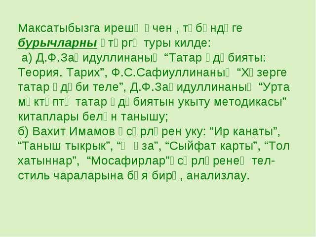 Максатыбызга ирешү өчен , түбәндәге бурычларны үтәргә туры килде: а) Д.Ф.Заһи...