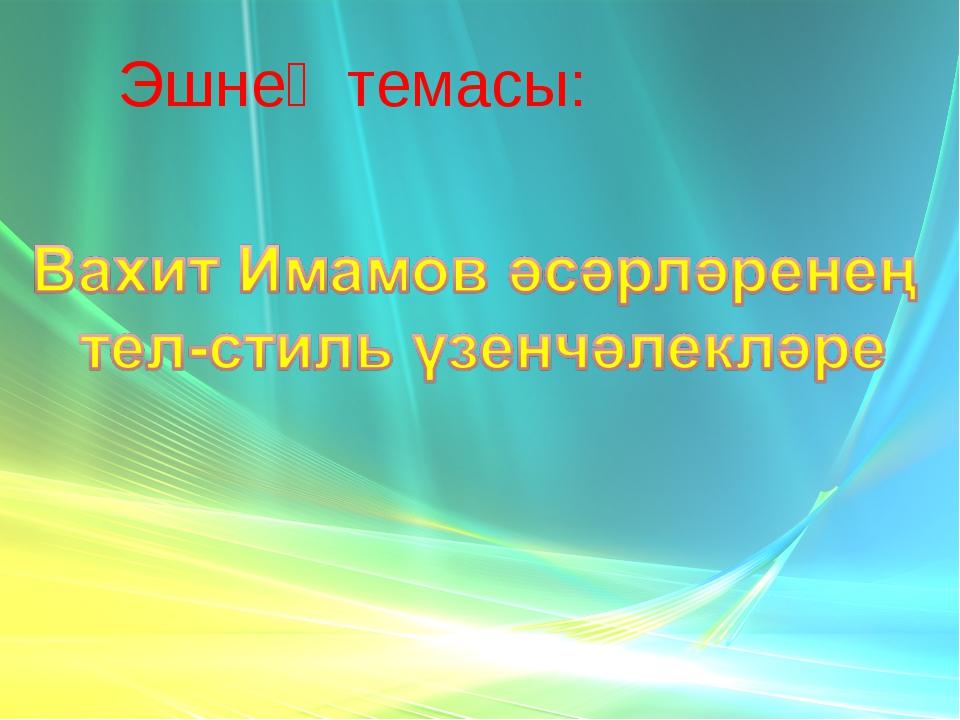 Эшнең темасы: