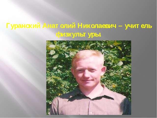 Гуранский Анатолий Николаевич – учитель физкультуры.