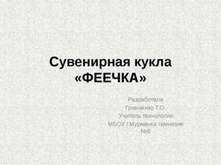 Сувенирная кукла «ФЕЕЧКА» Разработала Гринченко Т.О. Учитель технологии МБОУ
