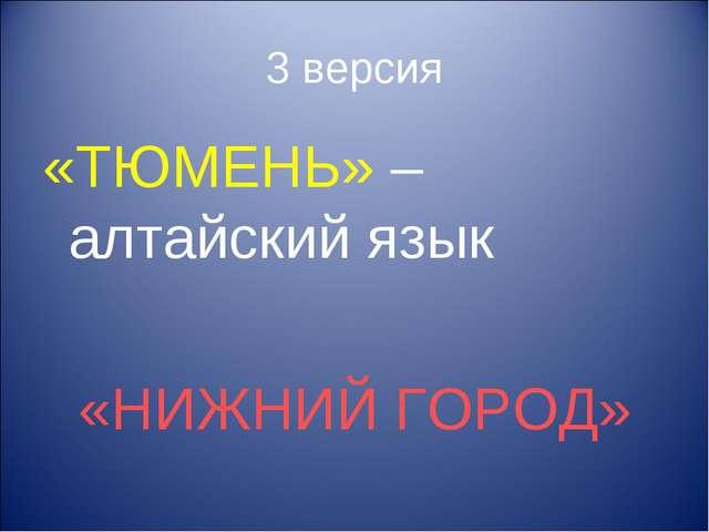 3 версия «ТЮМЕНЬ» – алтайский язык «НИЖНИЙ ГОРОД»