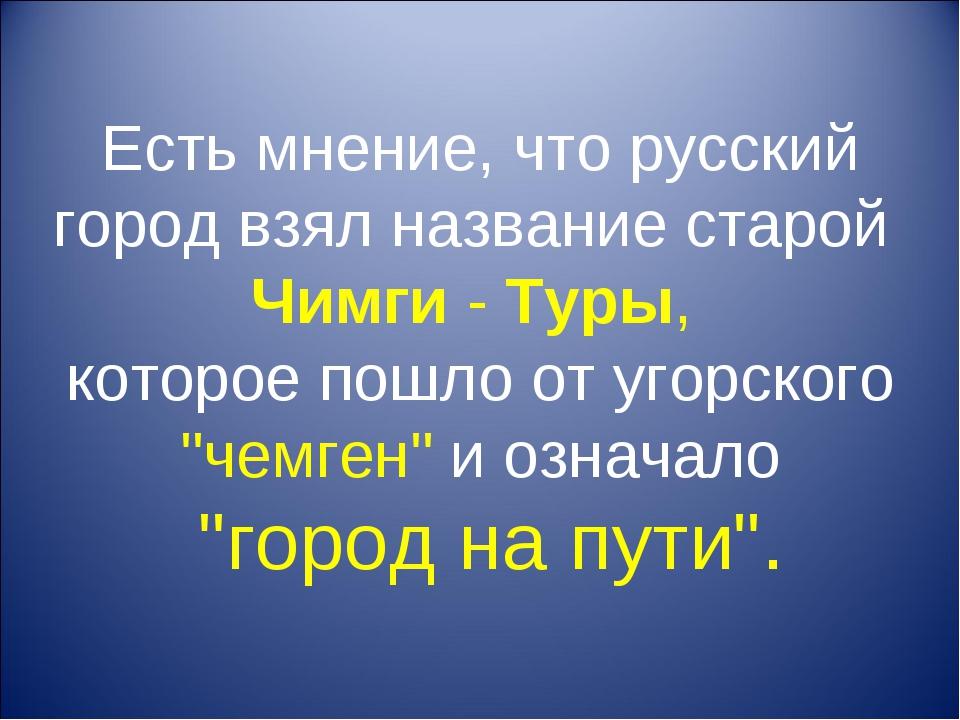 Есть мнение, что русский город взял название старой Чимги - Туры, которое пош...