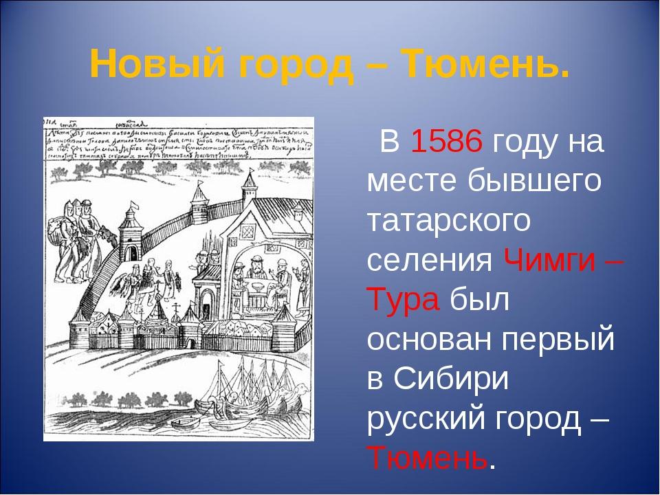 Новый город – Тюмень. В 1586 году на месте бывшего татарского селения Чимги –...