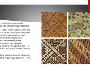 Ба́тик — ручная роспись по ткани с использованием резервирующих составов. На