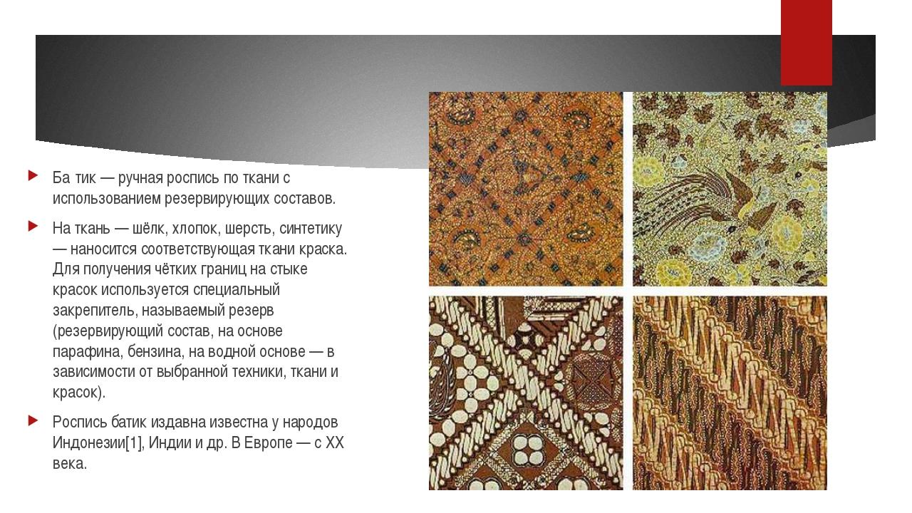 Ба́тик — ручная роспись по ткани с использованием резервирующих составов. На...