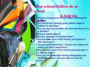 What schoolchildren do at school to help the Earth: 1.Do you change your shoe