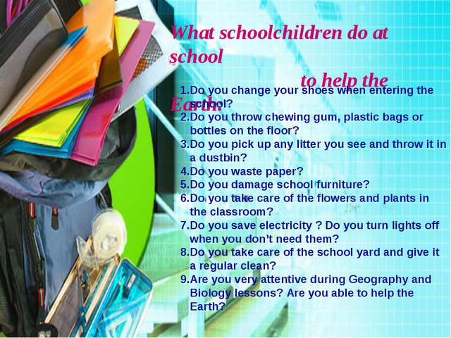 What schoolchildren do at school to help the Earth: 1.Do you change your shoe...
