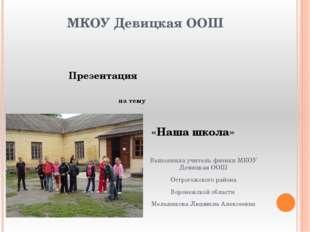 МКОУ Девицкая ООШ Презентация на тему «Наша школа» Выполнила учитель физики М