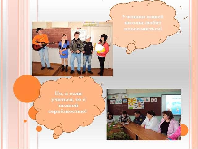 Ученики нашей школы любят повеселиться! Но, а если учиться, то с полной серь...