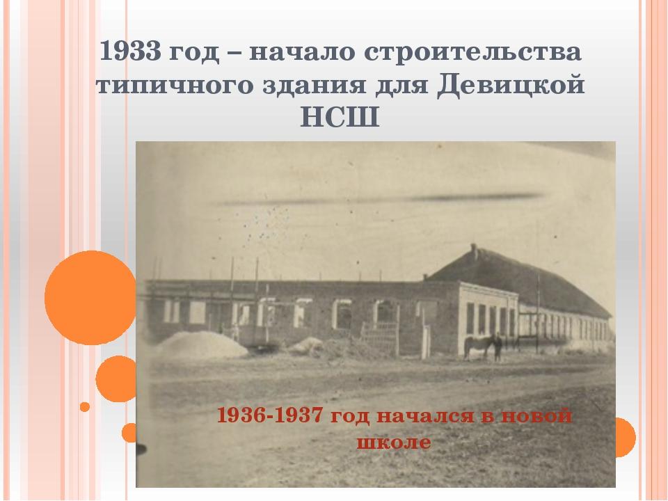 1933 год – начало строительства типичного здания для Девицкой НСШ 1936-1937 г...