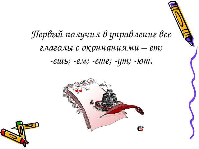 Первый получил в управление все глаголы с окончаниями – ет; -ешь; -ем; -ете;...