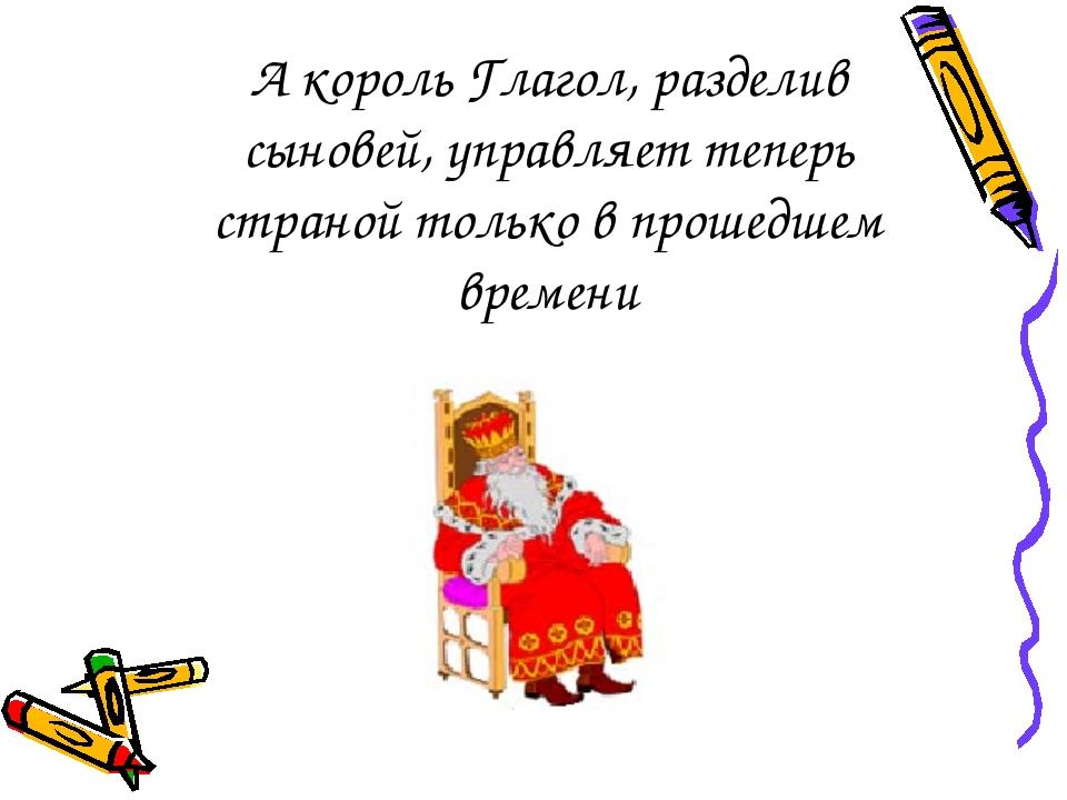 А король Глагол, разделив сыновей, управляет теперь страной только в прошедше...