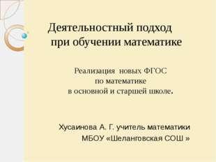 Хусаинова А. Г. учитель математики МБОУ «Шеланговская СОШ » Деятельностный п
