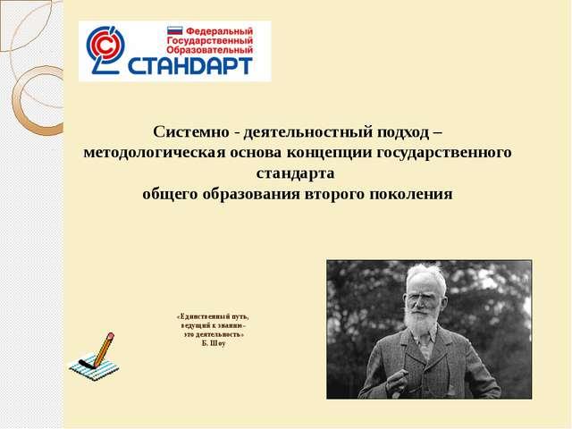 «Единственный путь, ведущий к знанию- это деятельность» Б. Шоу Системно - де...