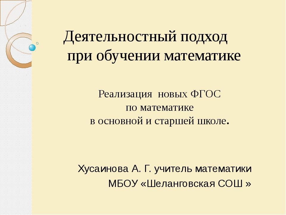 Хусаинова А. Г. учитель математики МБОУ «Шеланговская СОШ » Деятельностный п...