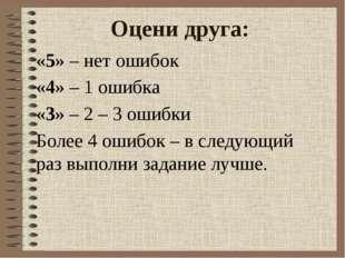 Оцени друга: «5» – нет ошибок «4» – 1 ошибка «3» – 2 – 3 ошибки Более 4 ошибо