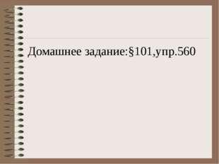 Домашнее задание:§101,упр.560