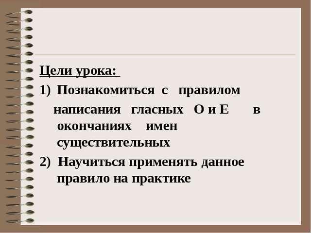 Цели урока: Познакомиться с правилом написания гласных О и Е в окончаниях им...