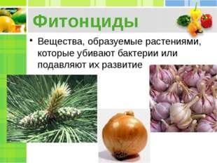Фитонциды Вещества, образуемые растениями, которые убивают бактерии или подав