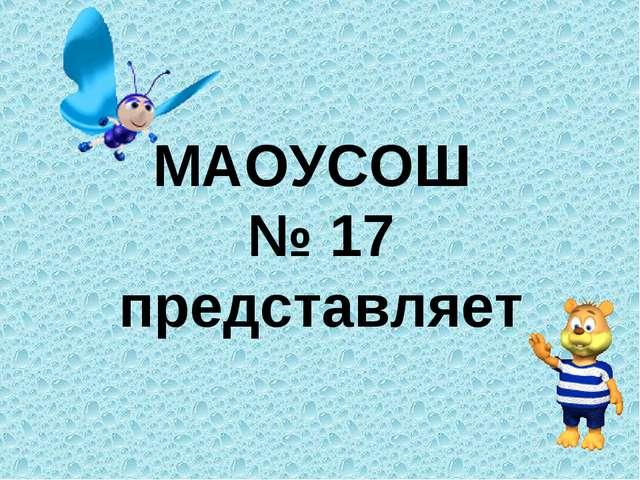 МАОУСОШ № 17 представляет