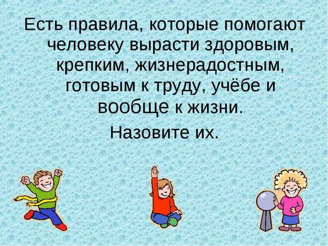 Есть правила, которые помогают человеку вырасти здоровым, крепким, жизнерадос...