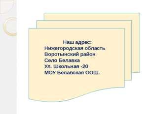 Наш адрес: Нижегородская область Воротынский район Село Белавка Ул. Школьная