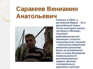 Саракеев Вениамин Анатольевич Родился в 1956г. в республике Марий – Эл в мног