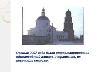 Осенью 2007 года были отреставрированы одноапсидный алтарь и трапезная, их по