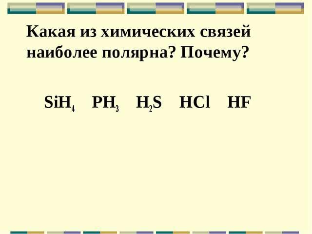 Какая из химических связей наиболее полярна? Почему? SiH4 PH3 H2S HCl HF