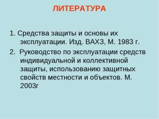ЛИТЕРАТУРА 1. Средства защиты и основы их эксплуатации. Изд. ВАХЗ, М. 1983 г.