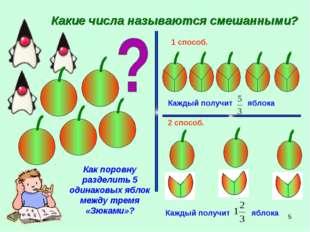 * Какие числа называются смешанными? Как поровну разделить 5 одинаковых яблок
