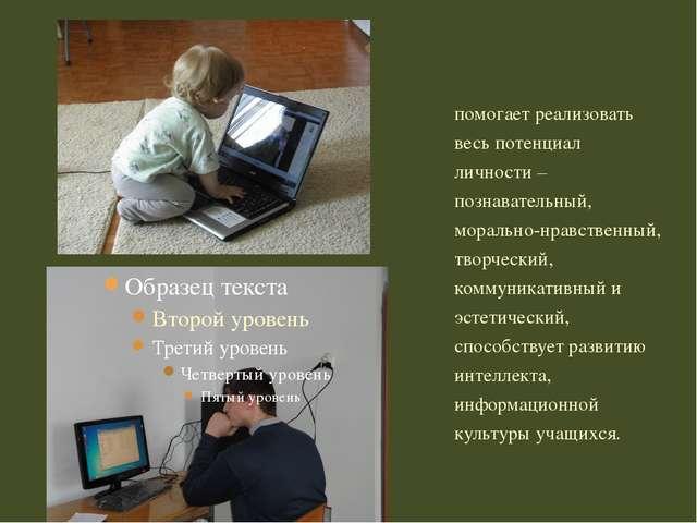 помогает реализовать весь потенциал личности – познавательный, морально-нрав...