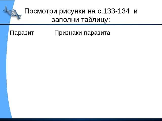 Посмотри рисунки на с.133-134 и заполни таблицу: Паразит Признаки паразита