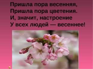 Пришла пора весенняя, Пришла пора цветения. И, значит, настроение У всех люд