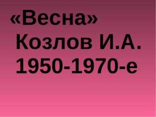 «Весна» Козлов И.А. 1950-1970-е