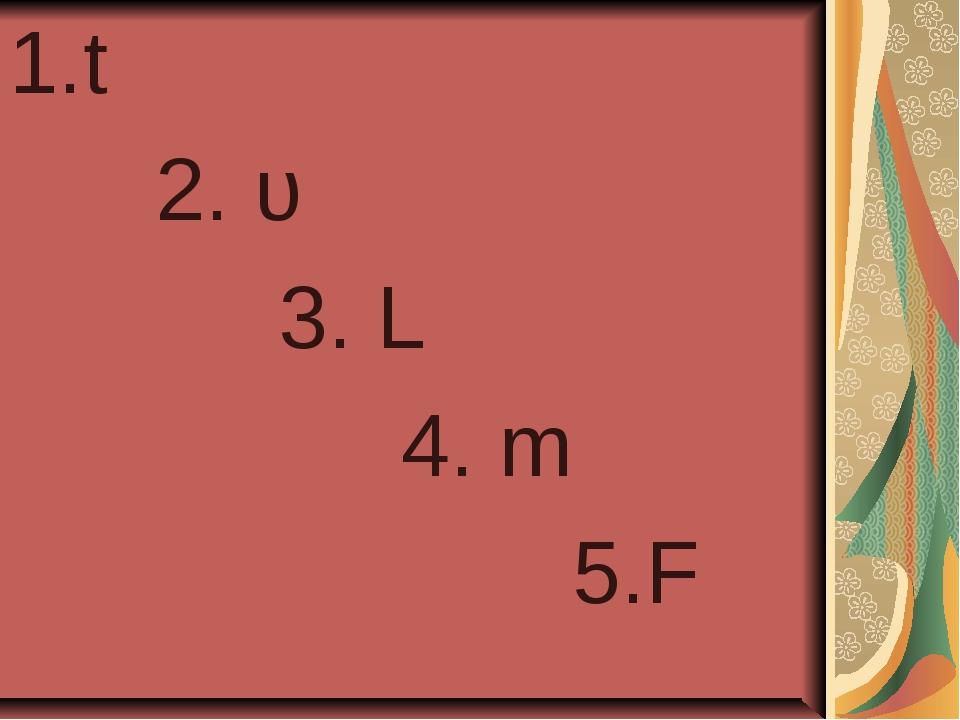 t 2. υ 3. L 4. m 5.F