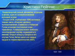 Христиан Гюйгенс 1629 - 1695 Нидерландский ученый, математик, астроном и физи