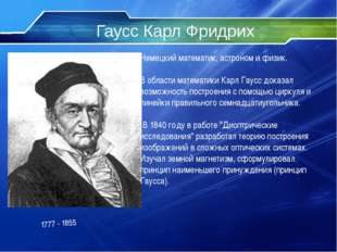 Гаусс Карл Фридрих Немецкий математик, астроном и физик. В области математики