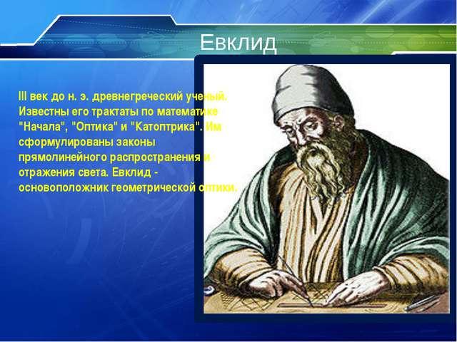 Евклид III век до н. э. древнегреческий ученый. Известны его трактаты по мате...