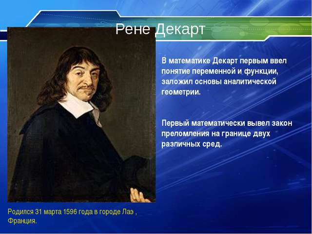 Рене Декарт Родился 31 марта 1596 года в городе Лаэ , Франция. В математике Д...